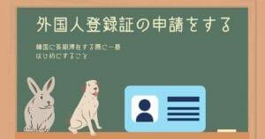 【長期滞在者が韓国入国後に最初にすること】外国人登録証の申請から受け取りまで
